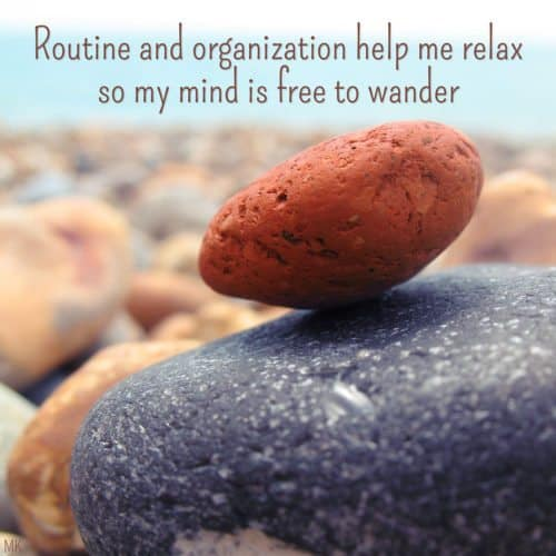 Routine and organization help me relax so my mind is free to wander. A message brought to you with love, light and blessings from Marci at marcikobayashi.com