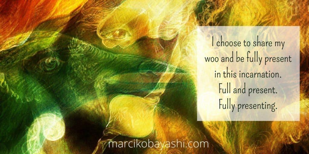I choose to share my woo and be fully present in this incarnation. Full and present. Fully presenting | marcikobayashi.com